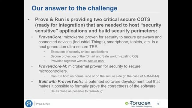 In the webinar video, Prove & Run will show how you can add high security features to an otherwise unprotected Linux Operating System. We demonstrate this in the case of adding a secure firewall, open VPN, and secure firmware update capabilities. We also briefly explain the security rationale. This involves reducing the scope of the Trusted Computing Base, which can be achieved using a combination of ready-to-use formally proven, secure, and certification COTS. By combining these basic…
