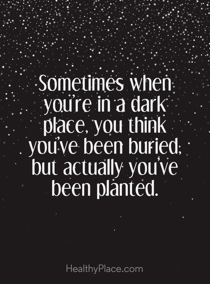 Positive Quote: Sometimes when you´re in a dark place, you think you´ve been buried; but actually, you've been planted. http://www.HealthyPlace.com