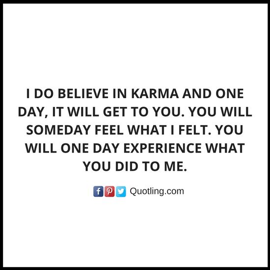 I do believe in karma and one day, it will get to you. You will someday feel what I felt. You - Karma Quote | Quotes About Karma by Quotling