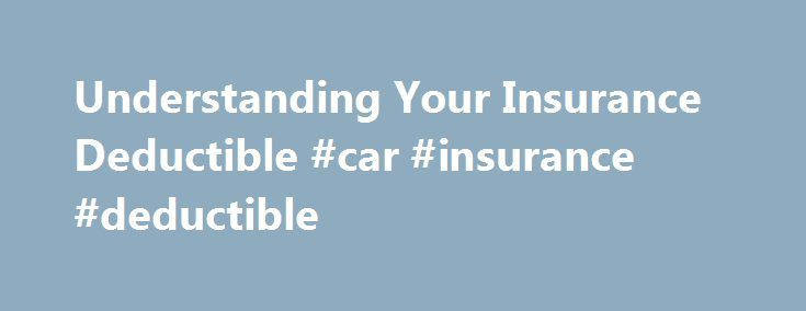 "Understanding Your Insurance Deductible #car #insurance #deductible http://ghana.nef2.com/understanding-your-insurance-deductible-car-insurance-deductible/  Understanding Your Insurance Deductible Understanding the role deductibles play when insuring a car or a home is an important part of getting the most out of your insurance policy. A deductible is basically the amount ""deducted"" from an insured loss. Deductibles have been an essential part of the insurance contract for many years and…"