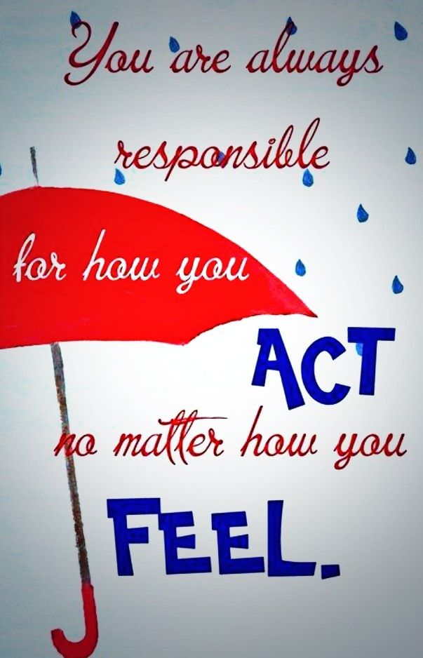 You are always responsible for how you act~No matter how you feel.