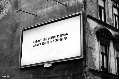 Everything you are running away from is in your head.