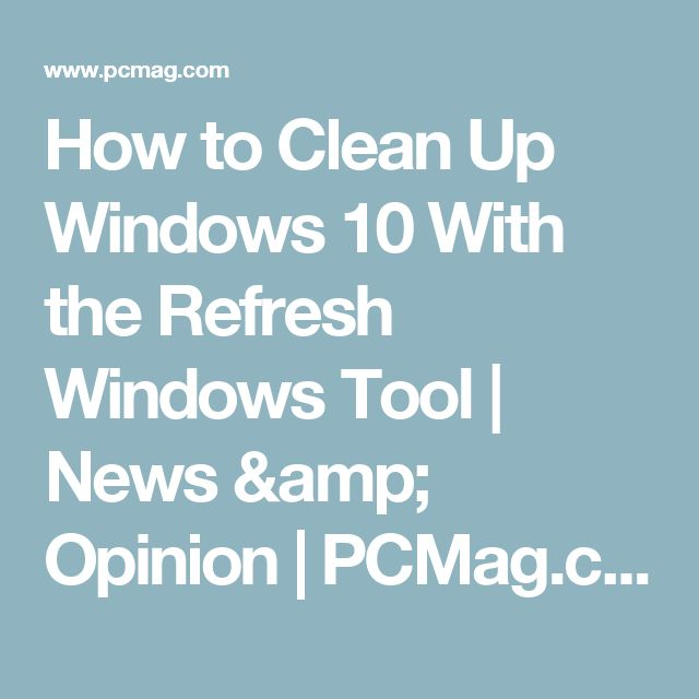How to Clean Up Windows 10 With the Refresh Windows Tool | News & Opinion | PCMag.com