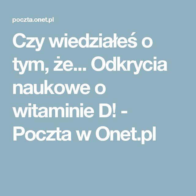 Czy wiedziałeś o tym, że... Odkrycia naukowe o witaminie D! - Poczta w Onet.pl
