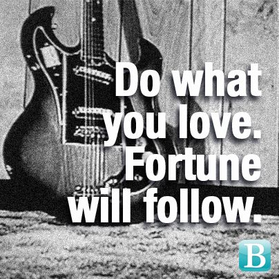 Do what you love. Fortune will follow.