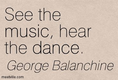 See the music, hear the dance. George Balanchine