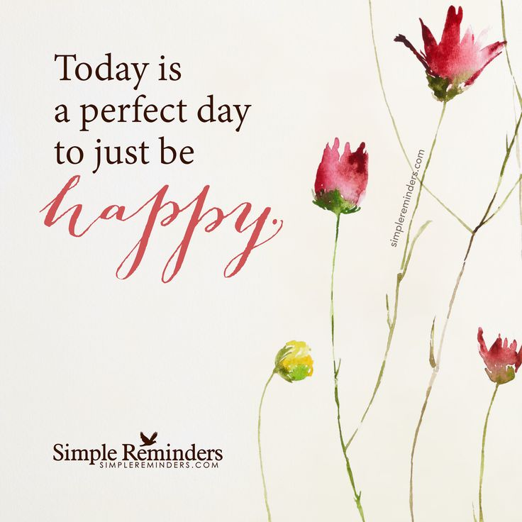 Just be happy Today is a perfect day to just be happy. — Unknown Author