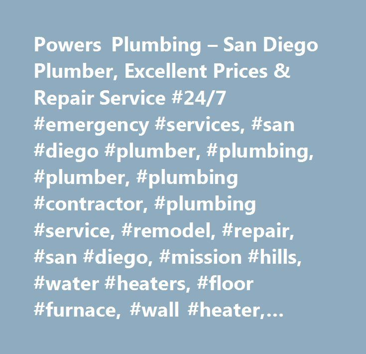 Powers Plumbing – San Diego Plumber, Excellent Prices & Repair Service #24/7 #emergency #services, #san #diego #plumber, #plumbing, #plumber, #plumbing #contractor, #plumbing #service, #remodel, #repair, #san #diego, #mission #hills, #water #heaters, #floor #furnace, #wall #heater, #gas, #re-pipe, #pipe, #clogged #drains, #sewer #stop, #drain #clog, #sewer #line #camera, #residential, #faucet #repair, #toilet #repair, #toilet, #tankless #water #heaters, #dishmaster, #water #leak, #leaking…