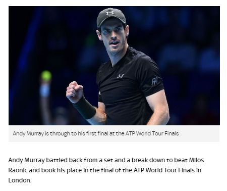 #Andy Murray beats Milos Raonic in ATP World Tour Finals last four:  The world No 1 also had to save a match point in a deciding tie break before eventually prevailing 5-7 7-6 (7-5) 7-6 (11-9) in a tournament-record three hours and 38 minutes. The result extended his winning run to a career-best 23 matches, sealed his first appearance in the final. 19/11/16 7:53 pm by Matt Westby (Sky Sport News) #tennis I #sports