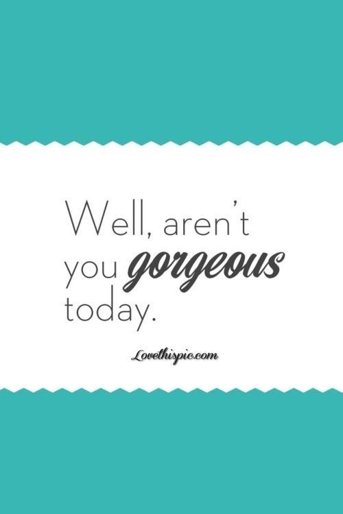 Well arent you gorgeous today love quotes quotes quote compliment gorgeous