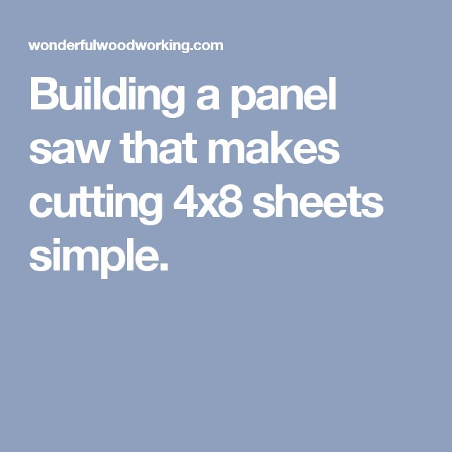 Building a panel saw that makes cutting 4x8 sheets simple.