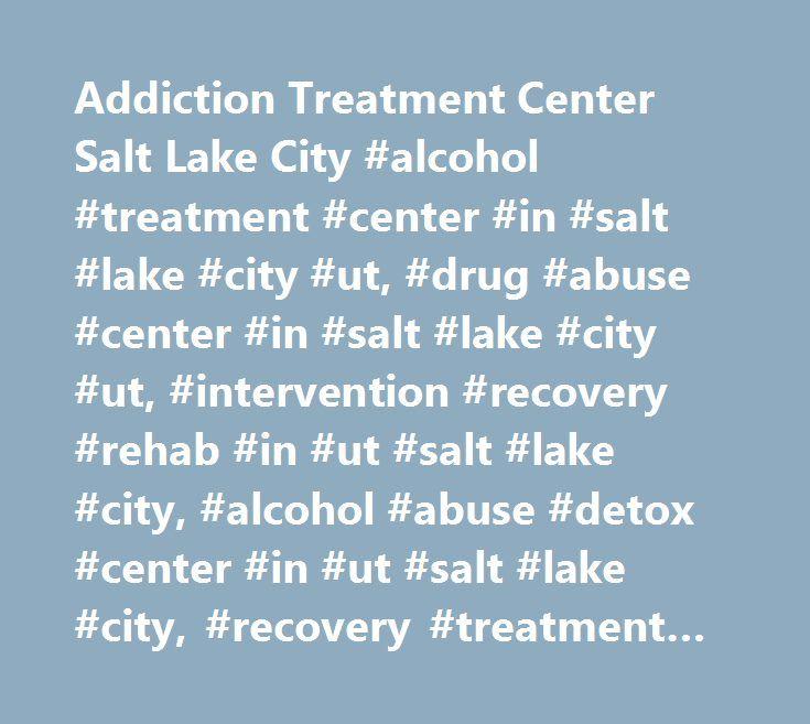 Addiction Treatment Center Salt Lake City #alcohol #treatment #center #in #salt #lake #city #ut, #drug #abuse #center #in #salt #lake #city #ut, #intervention #recovery #rehab #in #ut #salt #lake #city, #alcohol #abuse #detox #center #in #ut #salt #lake #city, #recovery #treatment #center #utah…