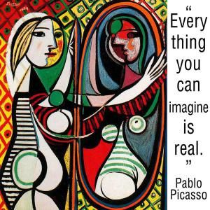 """""""Everything you can imagine is real"""" - Pablo Picasso"""