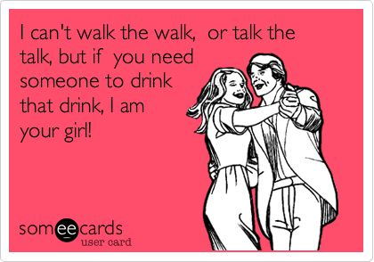 That Girls, Funny Friend Ecards Drinking, Ecards Funny Drinking, Drinking Quotes For Girls, Too Funny, So True, The Talk, Someecards Drinking, Funny Friends