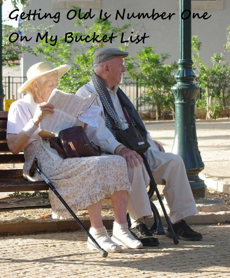 Getting Old Is Number One On My Bucket List