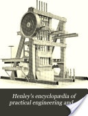 """""""Henley's Encyclopedia of Practical Engineering and Allied Trades, Vol. 7 and 8"""" - 1908"""