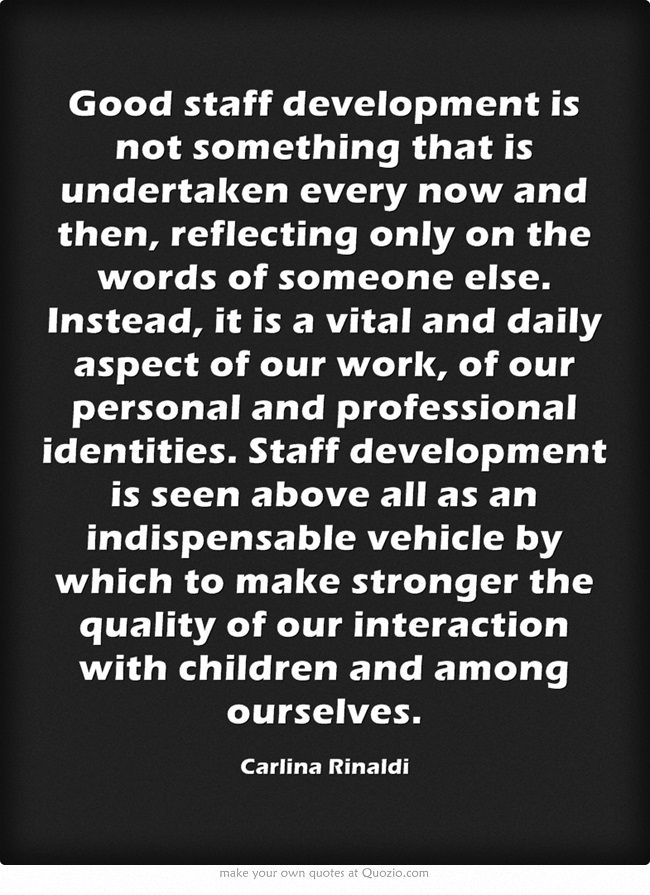 Good staff development is not something that is undertaken every now and then, reflecting only on the words of someone else. Instead, it is a vital and daily aspect of our work, of our personal and professional identities. Staff development is seen above all as an indispensable vehicle by which to make stronger the quality of our interaction with children and among ourselves.