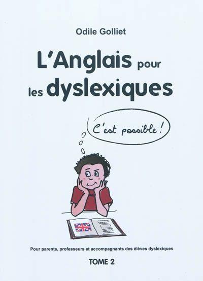 L'anglais pour les dyslexiques - Odile Golliet - 2011  Après avoir exploré les troubles de différenciation auditive et visuelle, les troubles d'orientation dans l'espace et le temps, ainsi que ceux de la mémorisation, l'auteur livre une méthode détaillée pour l'acquisition de la phonétique, base de départ de l'apprentissage des sons de la langue française. De points de grammaire épineux sont traités à l'aide de moyens mémotechniques et avec un apport de gestion mentale.