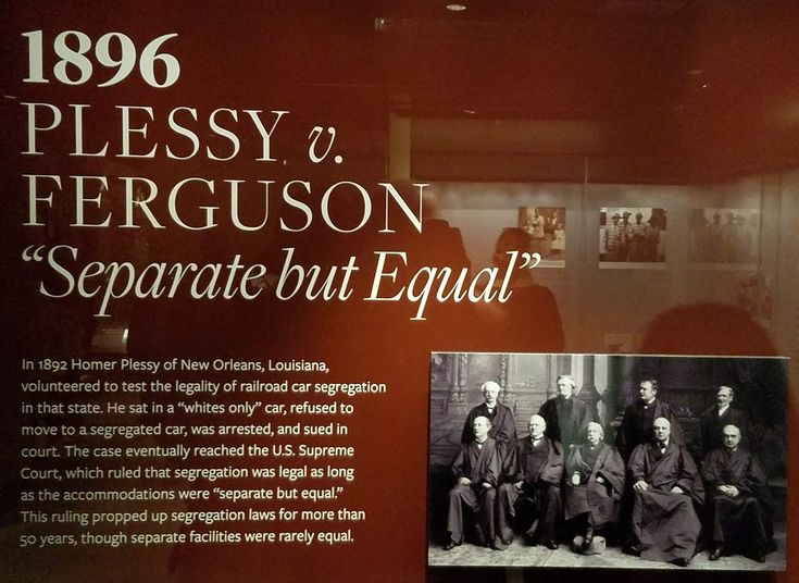 """1896 Plessy V. Ferguson - """"Separate but Equal""""  In 1892 Homer Plessy of New Orleans, Louisiana, volunteered to test the legality of railroad car segregation in that state. He sat in a """"whites only"""" car, refused to move to a segregated car, was arrested, and sued in court. The case eventually reached the U.S. Supreme Court, which ruled that segregation was legal as long as the accommodations were """"separate but equal."""" This ruling propped up segregation laws for more than 50 years."""