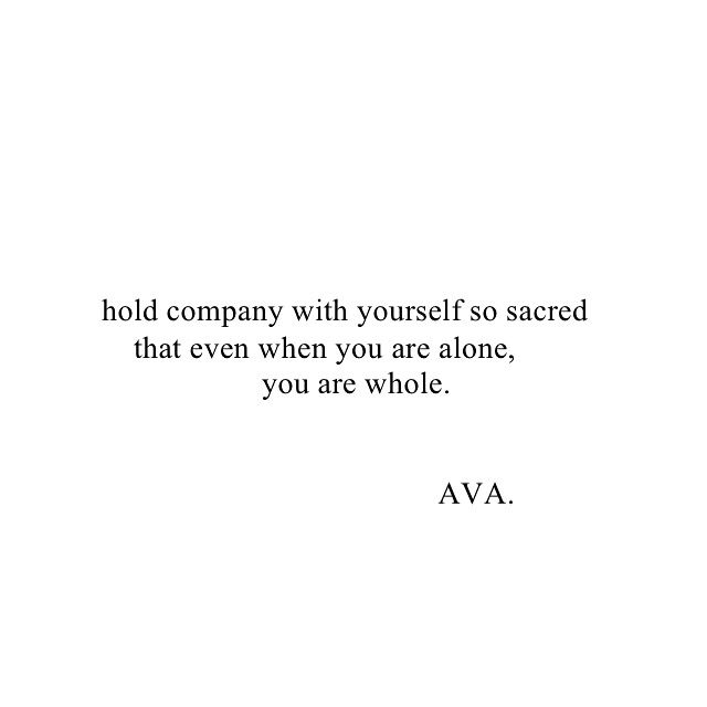 Hold company with yourself so sacred that even when you are alone, you are whole. AVA.