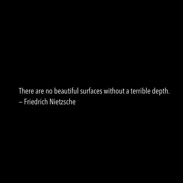 'There are no beautiful surfaces without a terrible depth.' - Nietzsche.