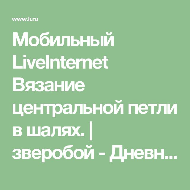 Мобильный LiveInternet Вязание центральной петли в шалях. | зверобой - Дневник Зверобой |