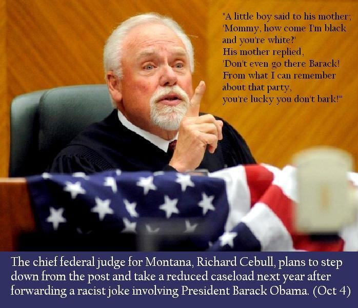 Richard Cebull, Montana Judge, Steps Down After Sending Racist Obama Email http://www.huffingtonpost.com/2012/10/04/richard-cebull-montana_n_1941243.html