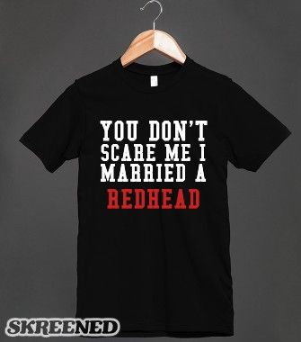YOU DON'T SCARE ME I MARRIED A REDHEAD BLK -  Bwahahahaa!!  Love this!