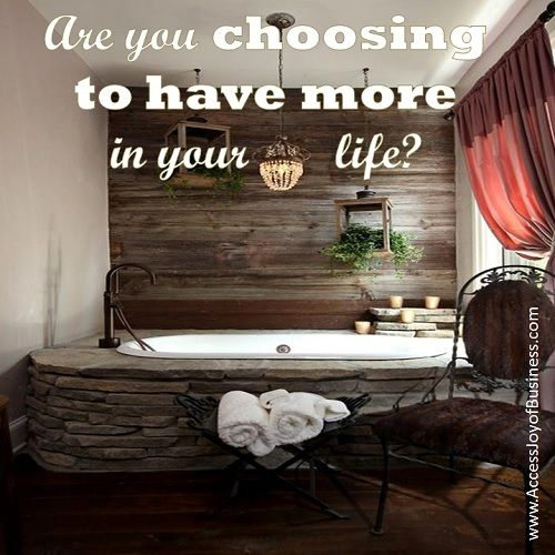Are you choosing to have more in your life?  www.AccessJoyOfBusiness.com