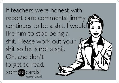 If teachers were honest with report card comments: Jimmy continues to be a shit. I would like him to stop being a shit. Please work out your shit so he is not a shit. Oh, and don't forget to read. #Humor