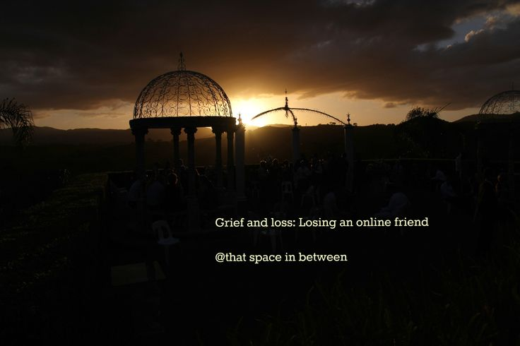 Describing the grief of losing an online friend http://www.thatspaceinbetween.com/grief-loss-losing-online-friend/