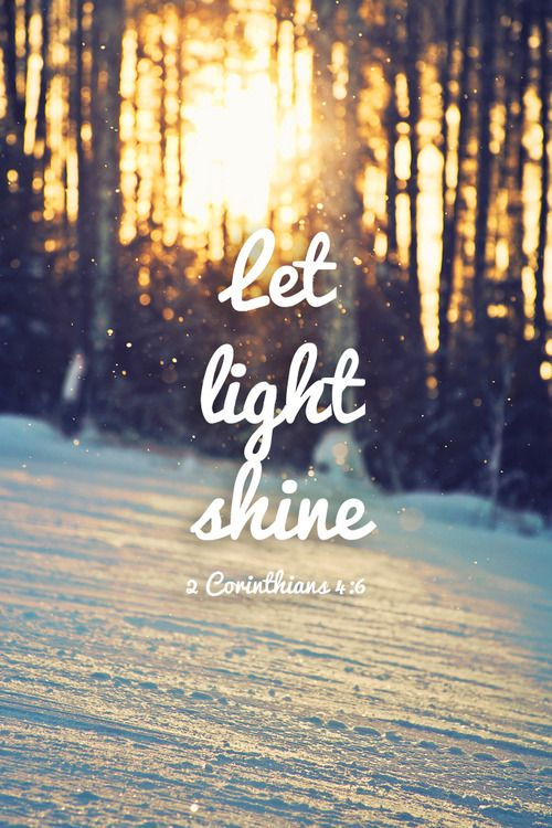 "2 Corinthians 4:6: For God, who said ""Let light shine out of darkeness"" made his light shine in our hearts to give us the light of the knowledge of the glory of God in the face of Christ"