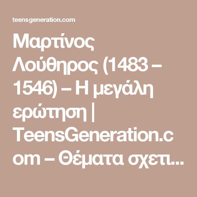 Μαρτίνος Λούθηρος (1483 – 1546) – Η μεγάλη ερώτηση | TeensGeneration.com – Θέματα σχετικά με την πίστη – βιβλικά θεμελιωμένα και πρακτικά