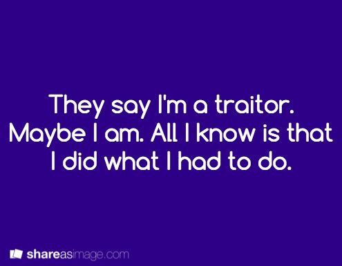 """Or you could do: """"They say I'm a traitor. This is when I'd say the cliche thing and say I did what I had to, but not so. I did it all for the fun of it."""""""