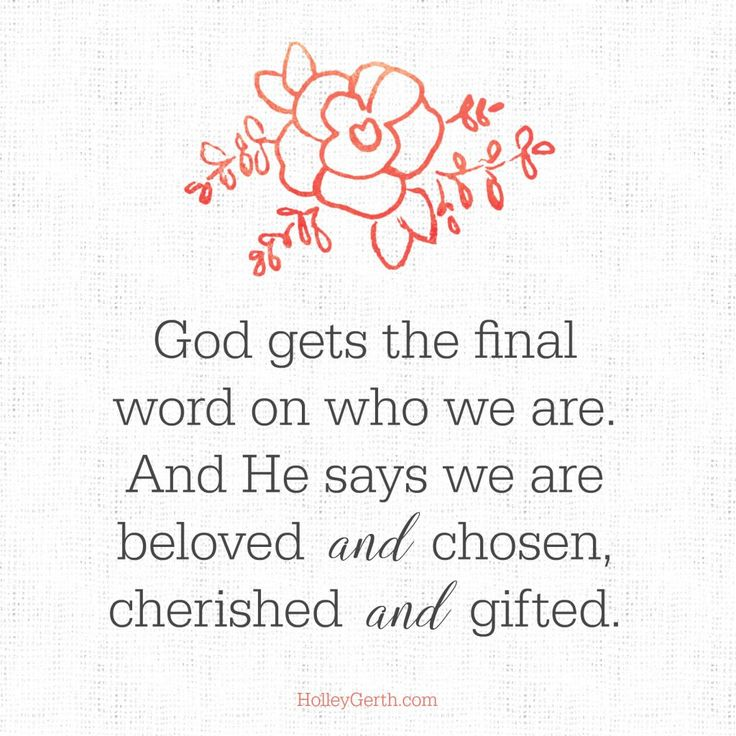 God gets the final word on who we are.And He says we are beloved and chosen,cherished and gifted.