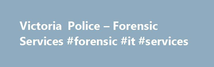 "Victoria Police – Forensic Services #forensic #it #services http://san-francisco.remmont.com/victoria-police-forensic-services-forensic-it-services/  # Our Services Last updated: Fri 30 December 2016 Forensic Services Department The Victoria Police Forensic Services Department (FSD) is one of the largest providers of forensic science services in Australia. The statement of strategic intent is: ""The Forensic Services Department will deliver an excellent, integrated forensic service to…"