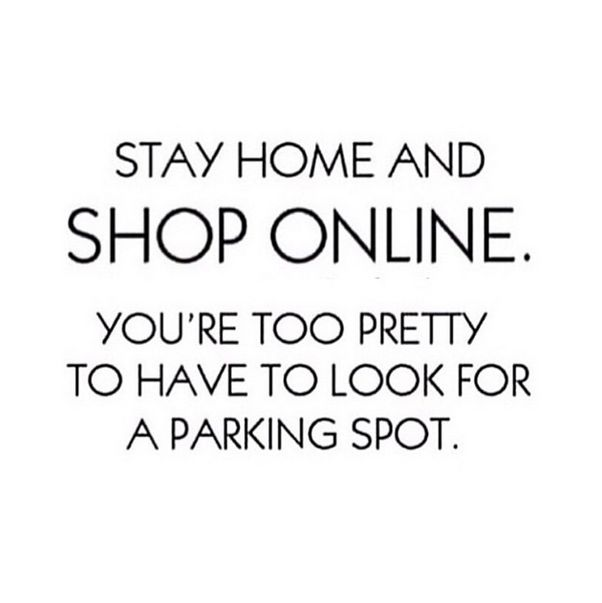 Stay home and shop online. You're too pretty to have to look for a parking spot #Fashion #Quote #ShopOnline