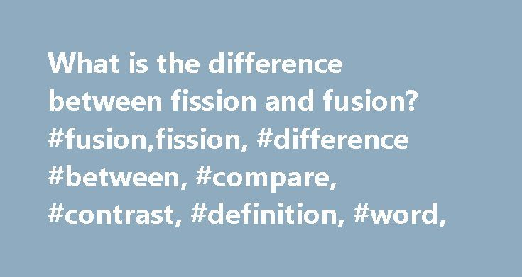 What is the difference between fission and fusion? #fusion,fission, #difference #between, #compare, #contrast, #definition, #word, http://cameroon.nef2.com/what-is-the-difference-between-fission-and-fusion-fusionfission-difference-between-compare-contrast-definition-word/  # What is the difference between fission and fusion? In context|physics|lang=en terms the difference between fission and fusion is that fission is the process of splitting the nucleus of an atom into smaller particles…