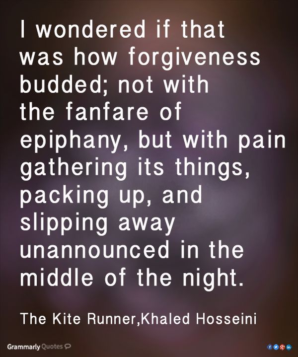 I wondered if that was how forgiveness budded; not with the fanfare of epiphany, but with pain gathering its things, packing up, and slipping away unannounced in the middle of the night ~ The Kite Runner, Khaled Hosseini #Quotes