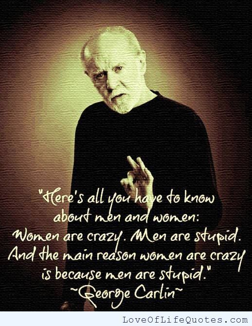 George Carlin quote on men being stupid and women being crazy - http://www.loveoflifequotes.com/funny/george-carlin-quote-men-stupid-women-crazy/