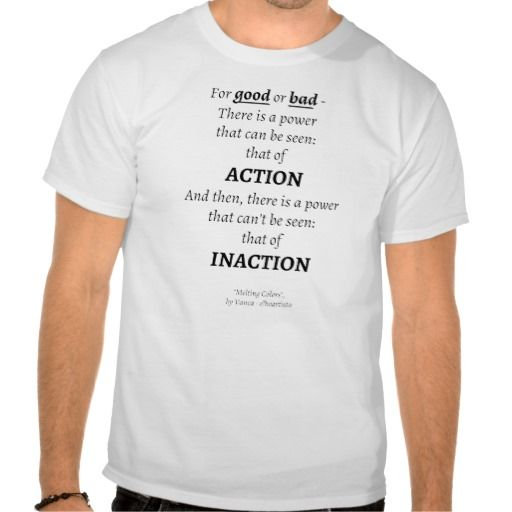"Action vs Inaction Shirt - ""For good or bad - There is a power that can be seen: that of action. And then, there is a power can't be seen: that of inaction."", from my book ""Melting Colors"", by Vanca (Vangjel Canga) - elheartista - you can read it for free on Smashwords"