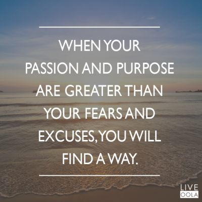 Passion allows you to overcome fear and reach your goals. Pursue your passion and you will not only overcome, you will win.