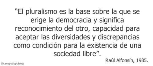 """""""El pluralismo es la base sobre la que se erige la democracia y significa reconocimiento del otro, capacidad para aceptar las diversidades y discrepancias como condición para la existencia de una sociedad libre"""".  Raúl Alfonsín, 1985."""