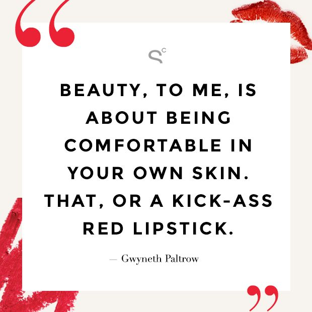 """Beauty, to me, is about being comfortable in your own skin. That, or a kick-ass red lipstick."" —Gwyneth Paltrow"