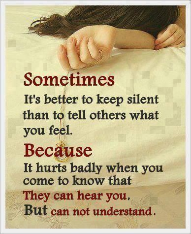 Sometimes Its better to keep silent than to tell others what you feel, Because it hurts badly when you come to know that, they can hear you But can not understand! - Unknown