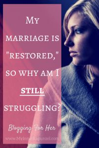 """My marriage is """"restored"""", so why am I still struggling? Marriage restoration journey"""