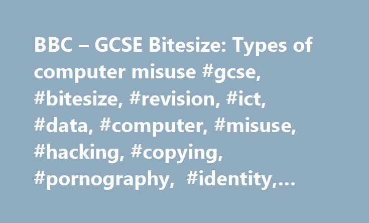 BBC – GCSE Bitesize: Types of computer misuse #gcse, #bitesize, #revision, #ict, #data, #computer, #misuse, #hacking, #copying, #pornography, #identity, #theft http://solomon-islands.remmont.com/bbc-gcse-bitesize-types-of-computer-misuse-gcse-bitesize-revision-ict-data-computer-misuse-hacking-copying-pornography-identity-theft/  # You need to be familiar with the following ideas about data [ data. information without context, eg a list of students with numbers beside their names is data…