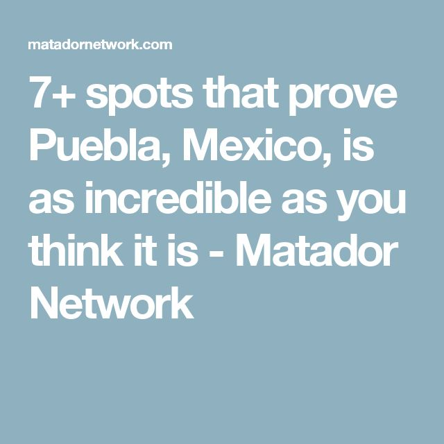 7+ spots that prove Puebla, Mexico, is as incredible as you think it is - Matador Network