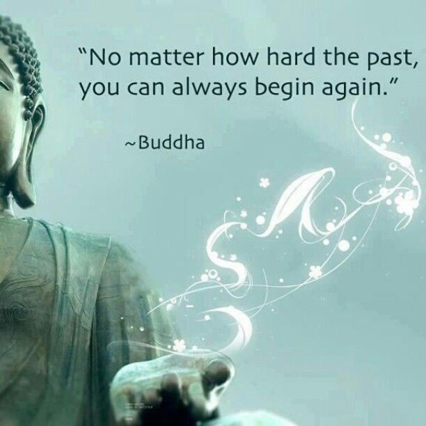"""""""No matter how hard the past, you can always begin again."""" - Buddha"""