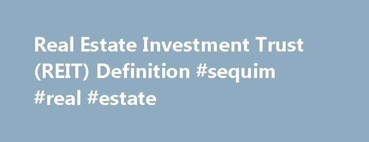 Real Estate Investment Trust (REIT) Definition #sequim #real #estate http://real-estate.remmont.com/real-estate-investment-trust-reit-definition-sequim-real-estate/  #real estate investment trust # Real Estate Investment Trust – REIT DEFINITION of 'Real Estate Investment Trust – REIT' VIDEO Loading the player. BREAKING DOWN 'Real Estate Investment Trust – REIT' REITs, an investment vehicle for real estate  that is comparable to a mutual fund. allowing both small and large investors to…